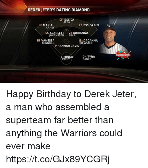 lima: DEREK JETER'S DATING DIAMOND  CF JESSICA  LBA  LF MARIAH  RFJESSICA BIEL  CAREY  SS SCARLETT  2B ADRIANNA  OHANSSON LIMA  3B VANESSA  MINNILLO  18」ORDANNA  BREWSTER  P HANNAH DAVIS  SPORTSNATION  C MINKA  KELLY  DH TYRA  BANKS Happy Birthday to Derek Jeter, a man who assembled a superteam far better than anything the Warriors could ever make https://t.co/GJx89YCGRj