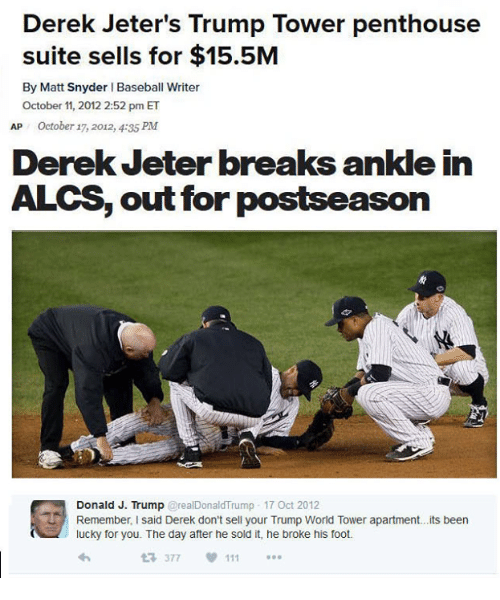breaking ankles: Derek Jeter's Trump Tower penthouse  suite sells for $15.5M  By Matt Snyder l Baseball Writer  October 11, 2012 2:52 pm ET  AP October 17, 2012, 4:35 PM  Derek Jeter breaks ankle in  ALCS, out for  postseason  Donald J. Trump  real Donald Trump 17 Oct 2012  Remember, I said Derek don't sell your Trump World Tower apartment...its been  lucky for you. The day after he sold it, he broke his foot.  377