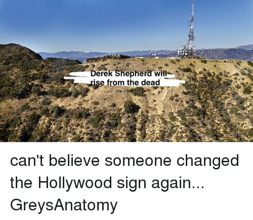 Dage: DerekShepherawill-!  - rise from the dead  er d'Age  et can't believe someone changed the Hollywood sign again... GreysAnatomy