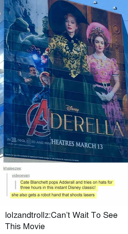 Disney, Tumblr, and Blog: DERELLA  IN 3B. reaLD3D AND İMAHEATRES MARCH 13  khaleezee  videoevan  Cate Blanchett pops Adderall and tries on hats for  three hours in this instant Disney classic!  she also gets a robot hand that shoots lasers lolzandtrollz:Can't Wait To See This Movie