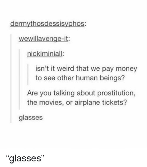 """prostitution: dermythosdessisyphos:  wewillavenge-it:  nickiminiall:  isn't it weird that we pay money  to see other human beings?  Are you talking about prostitution,  the movies, or airplane tickets?  glasses """"glasses"""""""