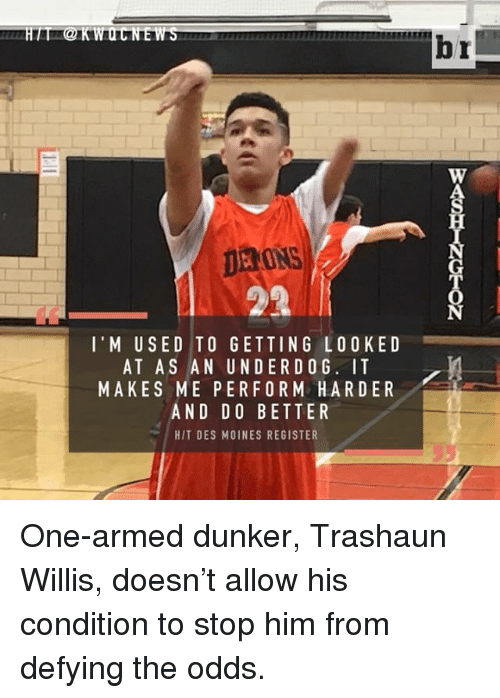 willies: DERONS  l' M USED TO GETTING LOOKED  AT AS AN UNDER DOG. IT  MAKES ME PER FORM HARDER  AND DO BETTER  HIT DES MOINES REGISTER  br One-armed dunker, Trashaun Willis, doesn't allow his condition to stop him from defying the odds.