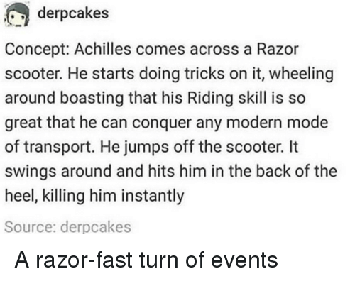 jumps off: derpcakes  Concept: Achilles comes across a Razor  scooter. He starts doing tricks on it, wheeling  around boasting that his Riding skill is so  great that he can conquer any modern mode  of transport. He jumps off the scooter. It  swings around and hits him in the back of the  heel, killing him instantly  Source: derpcakes A razor-fast turn of events