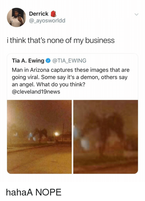 Hahaa: Derrick  @_ayosworldd  i think that's none of my business  Tia A. Ewing@TIA_EWING  Man in Arizona captures these images that are  going viral. Some say it's a demon, others say  an angel. What do you think?  @cleveland19news hahaA NOPE