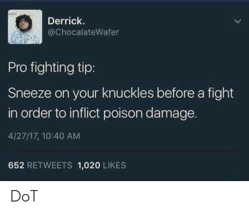 sneeze: Derrick.  @ChocalateWafer  Pro fighting tip:  Sneeze on your knuckles before a fight  in order to inflict poison damage.  4/27/17, 10:40 AM  652 RETWEETS 1,020 LIKES DoT