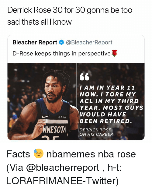 Derrick Rose: Derrick Rose 30 for 30 gonna be too  sad thats all I know  Bleacher Report·@BleacherReport  D-Rose keeps things in perspective  $6  I AM IN YEAR 11  NOW. I TORE MY  | ACL IN MY THIRD  YEAR. MOST GUYS  WOULD HAVE  BEEN RETIRED.  DERRICK ROSE  ON HIS CAREER Facts 😓 nbamemes nba rose (Via @bleacherreport , h-t: LORAFRIMANEE-Twitter)