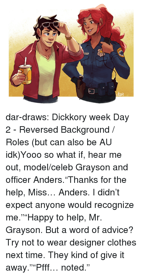 """Anders: DERS  LIC  daR dar-draws:  Dickkory week Day 2 - Reversed Background / Roles (but can also be AU idk)Yooo so what if, hear me out, model/celeb Grayson and officer Anders.""""Thanks for the help, Miss… Anders. I didn't expect anyone would recognize me.""""""""Happy to help, Mr. Grayson. But a word of advice? Try not to wear designer clothes next time. They kind of give it away.""""""""Pfff… noted."""""""