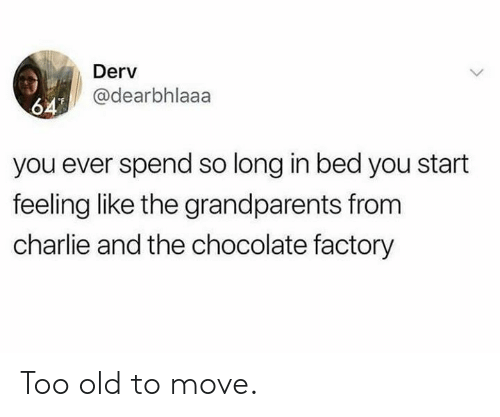 Charlie, Dank, and Chocolate: Derv  @dearbhlaaa  64  you ever spend so long in bed you start  feeling like the grandparents from  charlie and the chocolate factory Too old to move.