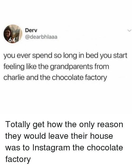 Charlie, Instagram, and Chocolate: Derv  @dearbhlaaa  647  you ever spend so long in bed you start  feeling like the grandparents from  charlie and the chocolate factory Totally get how the only reason they would leave their house was to Instagram the chocolate factory