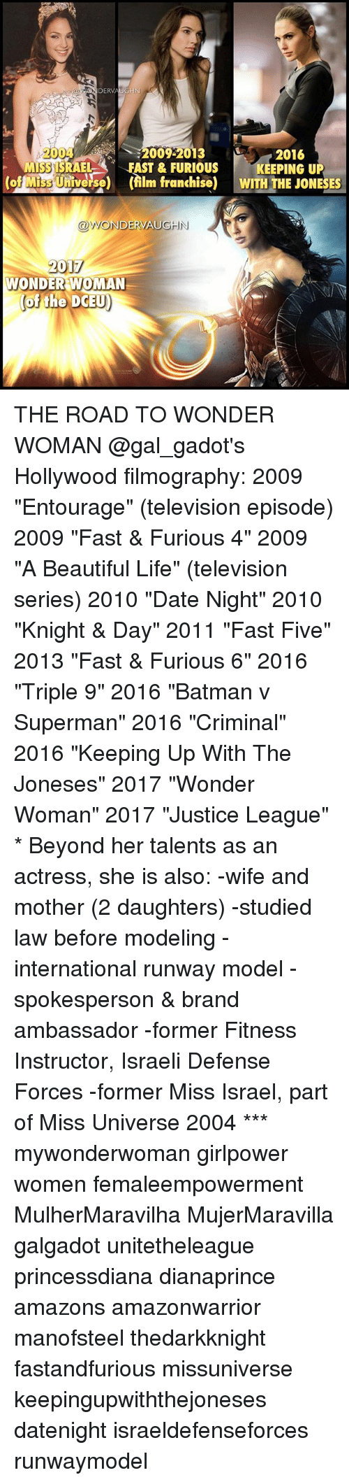 """Missuniverse: DERVAUGHN  A2004  2016  MS3 ISRAEL A FAST & FURIOUS  KEEPING UP  Miss U  (film franchise) WITH THE JONESES  ODWONDERVAUGHN  2017  WONDER WOMAN  of the DCEU) THE ROAD TO WONDER WOMAN @gal_gadot's Hollywood filmography: 2009 """"Entourage"""" (television episode) 2009 """"Fast & Furious 4"""" 2009 """"A Beautiful Life"""" (television series) 2010 """"Date Night"""" 2010 """"Knight & Day"""" 2011 """"Fast Five"""" 2013 """"Fast & Furious 6"""" 2016 """"Triple 9"""" 2016 """"Batman v Superman"""" 2016 """"Criminal"""" 2016 """"Keeping Up With The Joneses"""" 2017 """"Wonder Woman"""" 2017 """"Justice League"""" * Beyond her talents as an actress, she is also: -wife and mother (2 daughters) -studied law before modeling -international runway model -spokesperson & brand ambassador -former Fitness Instructor, Israeli Defense Forces -former Miss Israel, part of Miss Universe 2004 *** mywonderwoman girlpower women femaleempowerment MulherMaravilha MujerMaravilla galgadot unitetheleague princessdiana dianaprince amazons amazonwarrior manofsteel thedarkknight fastandfurious missuniverse keepingupwiththejoneses datenight israeldefenseforces runwaymodel"""