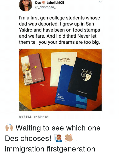 College, Dad, and Food: Des ,-#abolish!CE  @_chismosa  I'm a first gen college students whose  dad was deported. I grew up in San  Ysidro and have been on food stamps  and welfare. And I did that! Never let  them tell you your dreams are too big  HARVARD  LAW SCHOOL  w School  8:17 PM 12 Mar 18 🙌🏽 Waiting to see which one Des chooses! 👩🏽💼 👏🏽 . immigration firstgeneration