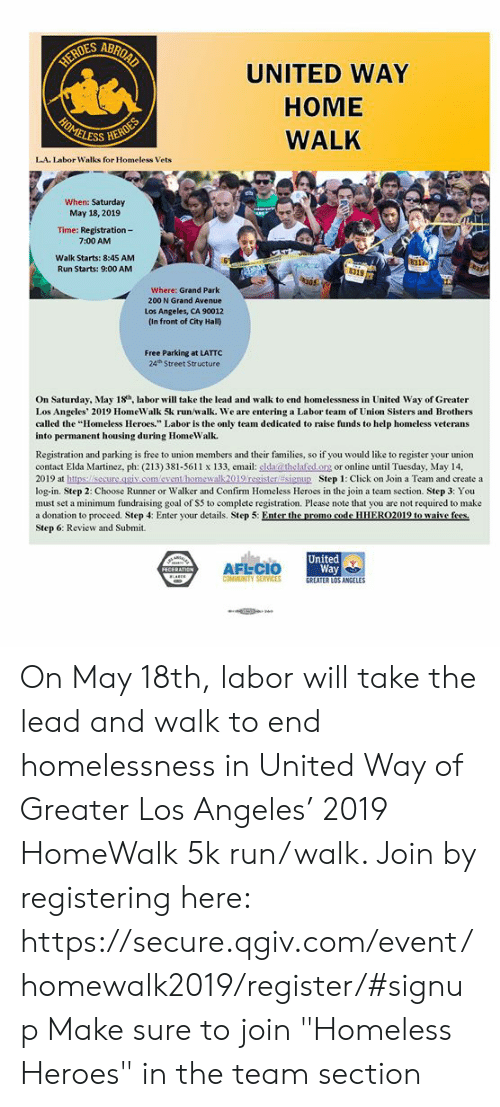 """Click, Homeless, and Memes: DES ABRO  UNITED WAY  HOME  WALK  ESS  L.A. Labor Walks for Homeless Vets  When: Saturday  May 18, 2019  Time: Registration-  7:00 AM  Walk Starts: 8:45 AM  Run Starts: 9:00 AM  8317  319  05.  Where: Grand Park  200 N Grand Avenue  Los Angeles, CA 90012  (In front of City Hall)  Free Parking at LATTC  24h Street Structure  On Saturday, May 18h labor will take the lead and walk to end homelessness in United Way of Greater  Los Angeles' 2019 HomeWalk 5k run/walk. We are entering a Labor team of Union Sisters and Brothers  called the """"Homeless Heroes."""" Labor is the only team dedicated to raise funds to help homeless veterans  into permanent housing during HomeWalk.  Registration and parking is free to union members  contact Elda Martinez, ph: (213) 381-5611 x 133, email: slda@thelafed org or online until Tuesday, May 14,  2019 at https:/lsecure.gsiv.com/event/homewalk 2019 resister Esignu Step 1: Click on Join a Team and create a  log-in. Step 2: Choose Runner or Walker and Confirm Homeless Heroes in the join a team section. Step 3: You  must set a minimum fundraising goal of S5 to complete registration. Please note that you are not required to make  a donation to proceed. Step 4: Enter your details. Step 5: Enter he promo ode HH ER02019 to waive f  Step 6: Review and Submit.  and their families, so if you would like to register your union  United  AFLCIO  Way  GREATER LOS ANGEL  CONMUNITY SERVICES  ES On May 18th, labor will take the lead and walk to end homelessness in United Way of Greater Los Angeles' 2019 HomeWalk 5k run/walk. Join by registering here: https://secure.qgiv.com/event/homewalk2019/register/#signup Make sure to join """"Homeless Heroes"""" in the team section"""