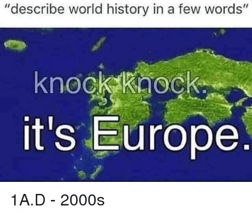 """Europe, History, and World: """"describe world history in a few words""""  knock kaoc  it's Europe 1A.D - 2000s"""
