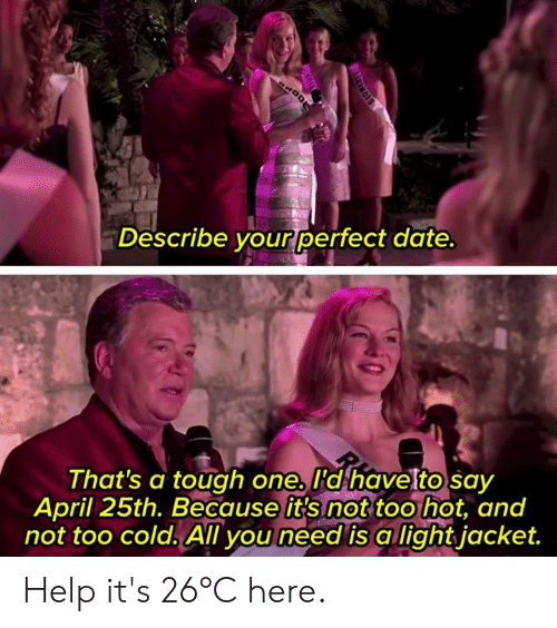 Dank, Date, and Help: Describe your perfect date  That's a tough one. I'd havetto sav  April 25th. Because it's not too hot, and  not too cold. All you need is a lightjacket. Help it's 26°C here.