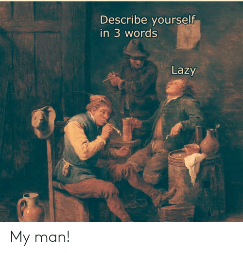 Lazy, Man, and Words: Describe yourself  in 3 words  Lazy My man!