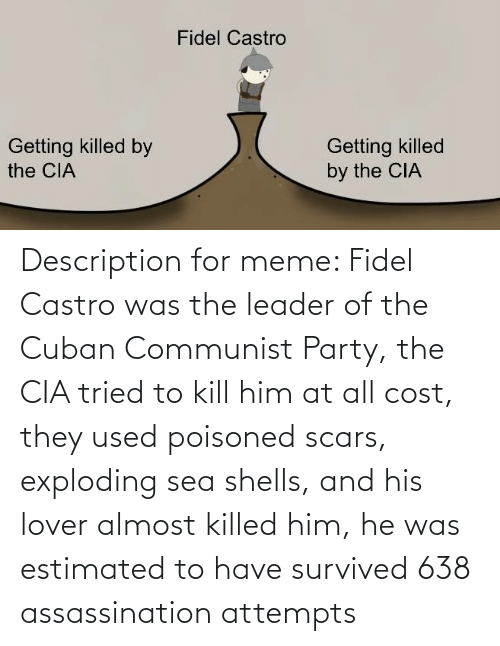 castro: Description for meme: Fidel Castro was the leader of the Cuban Communist Party, the CIA tried to kill him at all cost, they used poisoned scars, exploding sea shells, and his lover almost killed him, he was estimated to have survived 638 assassination attempts