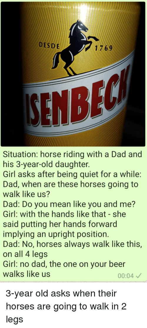 Beer, Dad, and Funny: DESDE  1769  SENBE  Situation: horse riding with a Dad and  his 3-year-old daughter.  Girl asks after being quiet for a while:  Dad, when are these horses going to  walk like us?  Dad: Do you mean like you and me?  Girl: with the hands like that-she  said putting her hands forward  implying an upright position.  Dad: No, horses always walk like this,  on all 4 legs  Girl: no dad, the one on your beer  walks like us  00:04