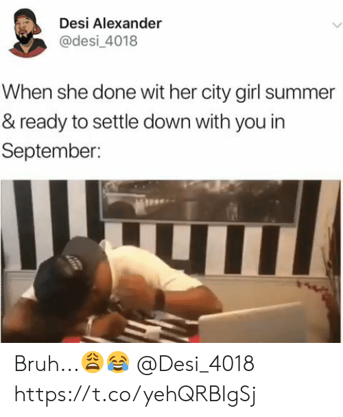 Settle: Desi Alexander  @desi_4018  When she done wit her city girl summer  & ready to settle down with you in  September: Bruh...😩😂 @Desi_4018 https://t.co/yehQRBIgSj