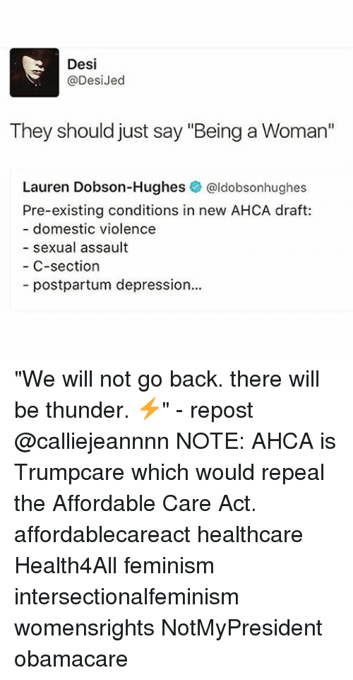 """Feminism, Memes, and Depression: Desi  @Desi Jed  They should just say """"Being a Woman""""  Lauren Dobson-Hughes  @ldobsonhughes  Pre-existing conditions in new AHCA draft:  domestic violence  sexual assault  C-section  postpartum depression... """"We will not go back. there will be thunder. ⚡️"""" - repost @calliejeannnn NOTE: AHCA is Trumpcare which would repeal the Affordable Care Act. affordablecareact healthcare Health4All feminism intersectionalfeminism womensrights NotMyPresident obamacare"""