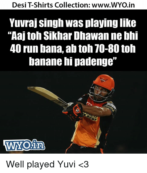 "Memes, Run, and 🤖: Desi Shirts Collection: www.WYO.in  Yuvraj Singh was playinglike  ""Aaj toh Sikhar Dhawan ne bhi  40 run bana, ab toh TO-80 toh  banane hi padenge""  WYOin Well played Yuvi <3"