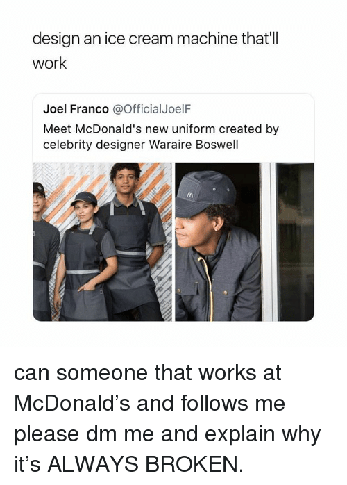 McDonalds, Work, and Ice Cream: design an ice cream machine thatll  work  Joel Franco @OfficialJoelF  Meet McDonald's new uniform created by  celebrity designer Waraire Boswell can someone that works at McDonald's and follows me please dm me and explain why it's ALWAYS BROKEN.
