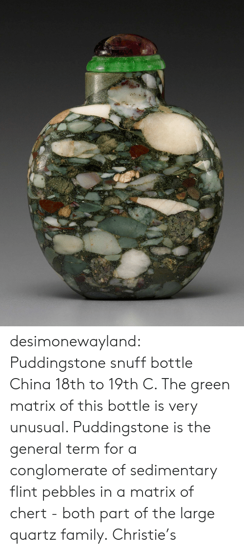 flint: desimonewayland:  Puddingstone snuff bottle China 18th to 19th C.  The green matrix of this bottle is very unusual. Puddingstone is the  general term for a conglomerate of sedimentary flint pebbles in a matrix  of chert - both part of the large quartz family. Christie's
