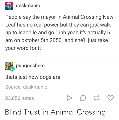 """Dogs, Yeah, and Animal: deskmanic  People say the mayor in Animal Crossing New  Leaf has no real power but they can just walk  up to Isabelle and go """"uhh yeah it's actually 6  am on oktober 5th 2050"""" and she'll just take  your word for it  pungoeshere  thats just how dogs are  Source: deskmanic  23,856 notes Blind Trust in Animal Crossing"""