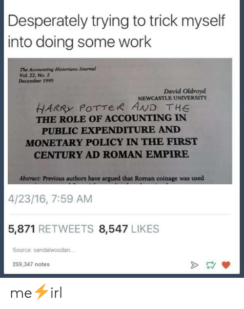Accounting: Desperately trying to trick myself  into doing some work  The Accounting Historians Journal  Vol. 22, No. 2  December 1995  David Oldroyd  NEWCASTLE UNIVERSITY  HARRY POTTER AND THE  THE ROLE OF ACCOUNTING IN  PUBLIC EXPENDITURE AND  MONETARY POLICY IN THE FIRST  CENTURY AD ROMAN EMPIRE  Abstract: Previous authors have argued that Roman coinage was used  4/23/16, 7:59 AM  5,871 RETWEETS 8,547 LIKES  Source: sandalwoodan.  259,347 notes me⚡irl