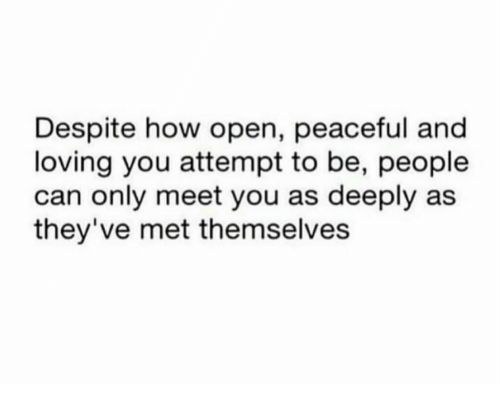 How, Can, and Open: Despite how open, peaceful and  loving you attempt to be, people  can only meet you as deeply as  they've met themselves