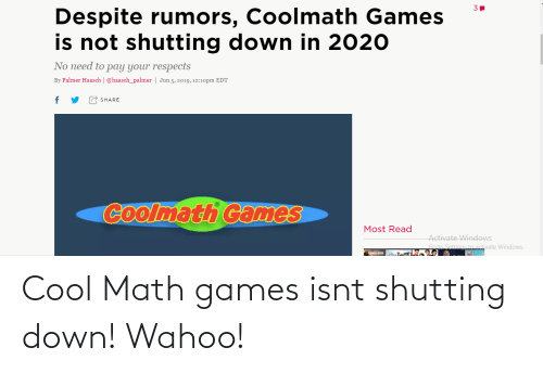Activate Windows: Despite rumors, Coolmath Games  is not shutting down in 2020  No need to pay your respects  By Palmer Haasch   @haasch_palmer   Jun 5, 2019, 12:10pm EDT  SHARE  Coolmath Games  Most Read  Activate Windows  Go to Settings to activate Windows. Cool Math games isnt shutting down! Wahoo!