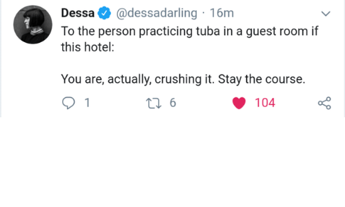 Guest: @dessadarling 16m  Dessa  To the person practicing tuba in a guest room if  this hotel:  You are, actually, crushing it. Stay the course.  t 6  104