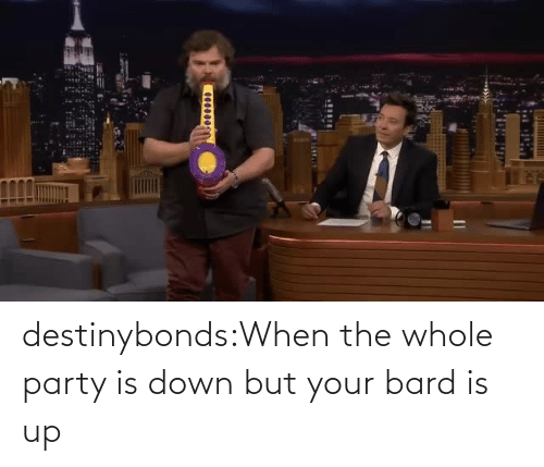 down: destinybonds:When the whole party is down but your bard is up