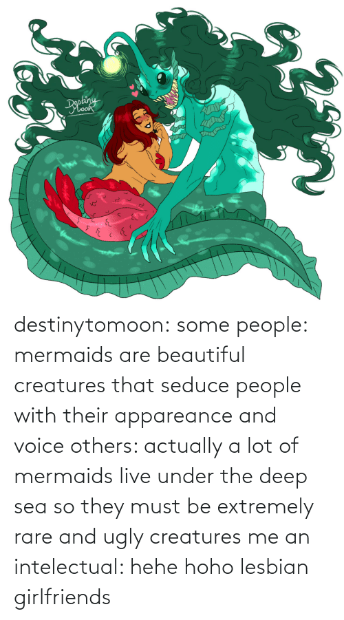 Must: destinytomoon:   some people: mermaids are beautiful creatures that seduce people with their appareance and voice  others: actually a lot of mermaids live under the deep sea so they must be extremely rare and ugly creatures  me an intelectual: hehe hoho lesbian girlfriends