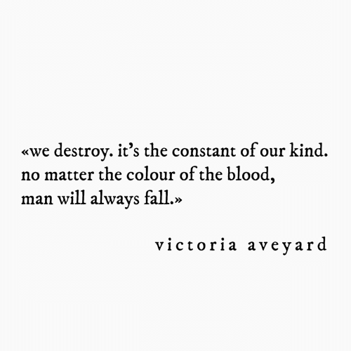 victoria: destroy. it's the constant ofour kind.  no matter the colour of the blood,  man will always fall.»  «we  victoria aveyard