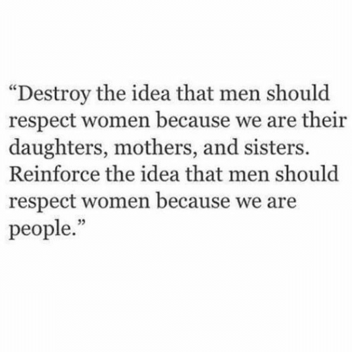"Respect, Women, and Mothers: ""Destroy the idea that men should  respect women because we are their  daughters, mothers, and sisters.  Reinforce the idea that men should  respect women because we are  people."