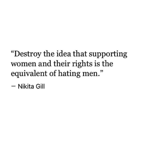 "Women, Idea, and Nikita: ""Destroy the idea that supporting  women and their rights is the  equivalent of hating men.""  -Nikita Gill  05"