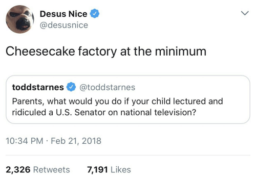 ridiculed: Desus Nice  @desusnice  Cheesecake factory at the minimum  toddstarnes @toddstarnes  Parents, what would you do if your child lectured and  ridiculed a U.S. Senator on national television?  10:34 PM Feb 21, 2018  2,326 Retweets  7,191 Likes