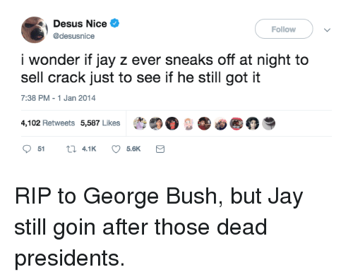 """Jay, Jay Z, and Presidents: Desus Nice  @desusnice  Follow  i wonder if jay z ever sneaks off at night to  sell crack just to see if he still got it  7:38 PM-1 Jan 2014  4,102 Retweets 5,587 Likes  t""""。..。@ RIP to George Bush, but Jay still goin after those dead presidents."""