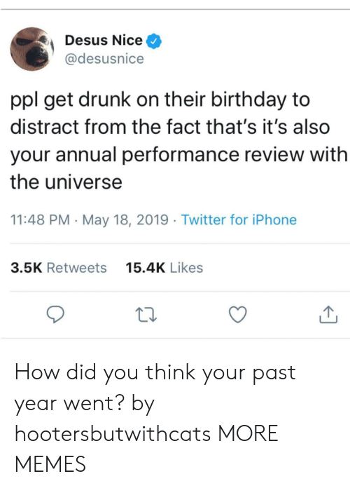 Get Drunk: Desus Nice ^  @desusnice  ppl get drunk on their birthday to  distract from the fact that's it's also  your annual performance review with  the universe  11:48 PM - May 18, 2019 Twitter for iPhone  15.4K Likes  3.5K Retweets How did you think your past year went? by hootersbutwithcats MORE MEMES