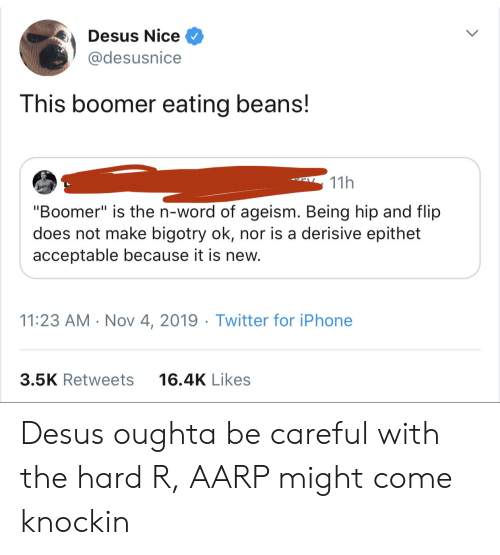 "Hip: Desus Nice  @desusnice  This boomer eating beans!  11h  ""Boomer"" is the n-word of ageism. Being hip and flip  does not make bigotry ok, nor is a derisive epithet  acceptable because it is new.  11:23 AM Nov 4, 2019 Twitter for iPhone  3.5K Retweets  16.4K Likes Desus oughta be careful with the hard R, AARP might come knockin"