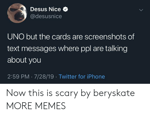 Screenshots: Desus Nice  @desusnice  UNO but the cards are screenshots of  text messages where ppl are talking  about you  2:59 PM 7/28/19. Twitter for iPhone Now this is scary by beryskate MORE MEMES
