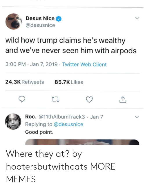 Dank, Memes, and Target: Desus Nice^  @desusnice  wild how trump claims he's wealthy  and we've never seen him with airpods  3:00 PM Jan 7, 2019 Twitter Web Client  24.3K Retweets  85.7K Likes  Roc. @11thAlbumTrack3 Jan 7  Replying to @desusnice  Good point Where they at? by hootersbutwithcats MORE MEMES