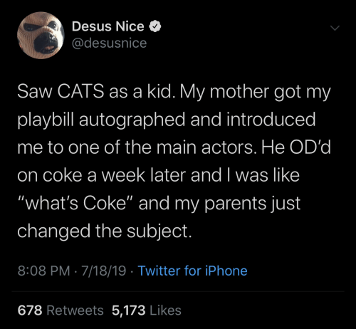 "coke: Desus Nice O  @desusnice  Saw CATS as a kid. My mother got my  playbill autographed and introduced  me to one of the main actors. He OD'd  on coke a week later and I was like  ""what's Coke"" and my parents just  changed the subject.  8:08 PM · 7/18/19 · Twitter for iPhone  678 Retweets 5,173 Likes"
