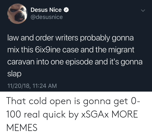Anaconda, Dank, and Memes: Desus Nice Q  @desusnice  law and order writers probably gonna  mix this 6ix9ine case and the migrant  caravan into one episode and it's gonna  slap  11/20/18, 11:24 AM That cold open is gonna get 0-100 real quick by xSGAx MORE MEMES