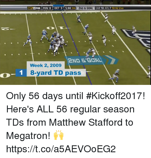 Memes, 🤖, and Car: DET 3 5:44 2ND 2  CAR 10 ATL7 10:422  78  91  2ND&GOA  Week 2, 2009  1 8-yard TD pass  0-1 Only 56 days until #Kickoff2017!  Here's ALL 56 regular season TDs from Matthew Stafford to Megatron! 🙌 https://t.co/a5AEVOoEG2