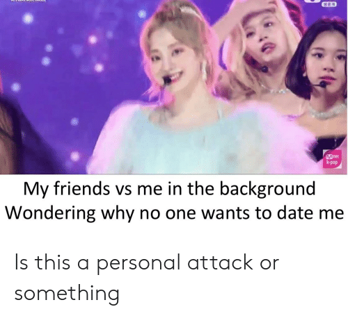 Friends, Pop, and Reddit: Det  k-pop  My friends vs me in the background  Wondering why no one wants to date me Is this a personal attack or something