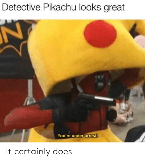 Detective Pikachu: Detective Pikachu looks great  N  You're under arrest! It certainly does