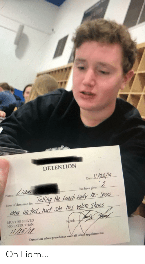 Shoes, Date, and Been: DETENTION  Date:  Liam  has been given.  Name  Telling the Lunch Hady her Shoes  were an hed but she has velero shoes  gree  hour of detention for  MUST BE SERVED  NO LATER THAN  Signed  Detention takes precedence over all other appointments Oh Liam…