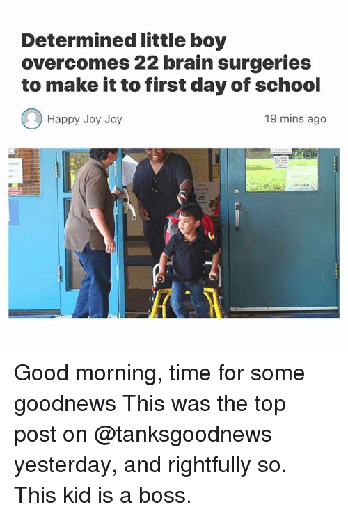 Joyful: Determined little boy  overcomes 22 brain surgeries  to make it to first day of school  Happy Joy Joy  19 mins ago Good morning, time for some goodnews This was the top post on @tanksgoodnews yesterday, and rightfully so. This kid is a boss.