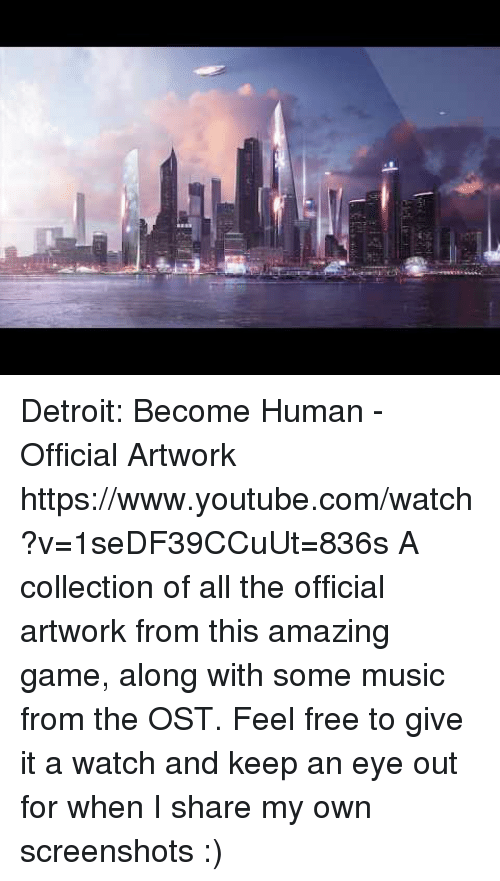 Detroit, Music, and Target: Detroit: Become Human - Official Artwork https://www.youtube.com/watch?v=1seDF39CCuUt=836s  A collection of all the official artwork from this amazing game, along with some music from the OST. Feel free to give it a watch and keep an eye out for when I share my own screenshots :)